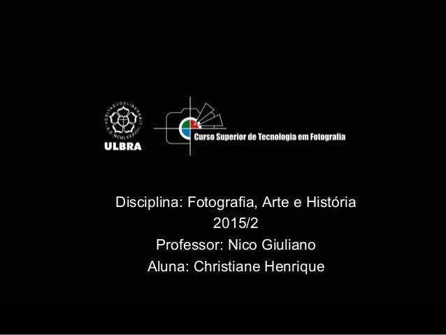 Disciplina: Fotografia, Arte e História 2015/2 Professor: Nico Giuliano Aluna: Christiane Henrique