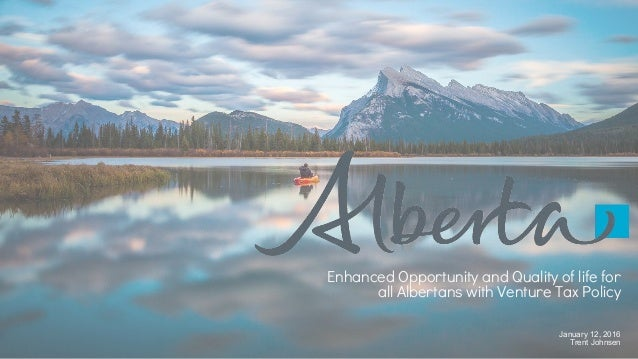 January 12, 2016 Trent Johnsen Enhanced Opportunity and Quality of life for all Albertans with Venture Tax Policy