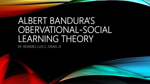 ALBERT BANDURA'S OBERVATIONAL-SOCIAL LEARNING THEORY BY: ROMMEL LUIS C. ISRAEL III