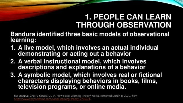 1. PEOPLE CAN LEARN THROUGH OBSERVATION Bandura identified three basic models of observational learning: 1. A live model, ...
