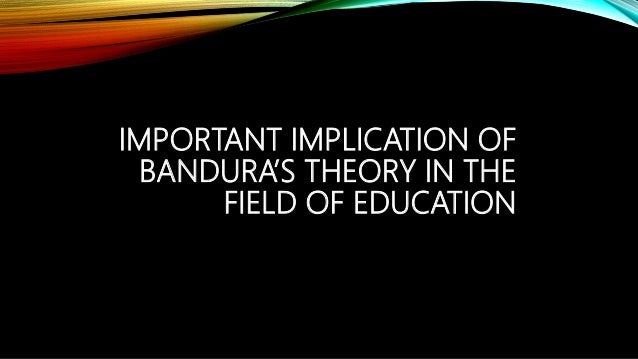 IMPORTANT IMPLICATION OF BANDURA'S THEORY IN THE FIELD OF EDUCATION