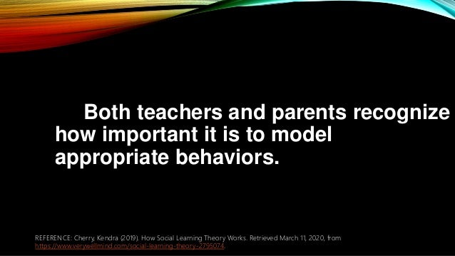 Both teachers and parents recognize how important it is to model appropriate behaviors. REFERENCE: Cherry, Kendra (2019). ...