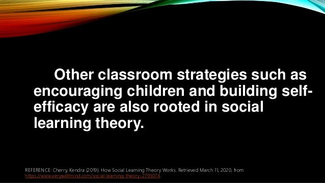 Other classroom strategies such as encouraging children and building self- efficacy are also rooted in social learning the...