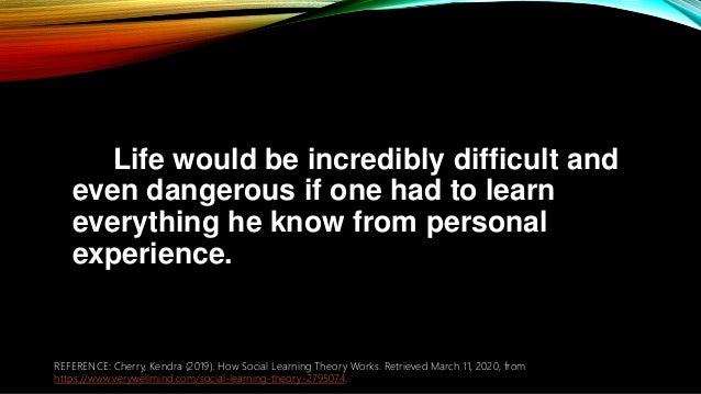 Life would be incredibly difficult and even dangerous if one had to learn everything he know from personal experience. REF...