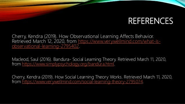 REFERENCES Cherry, Kendra (2019). How Observational Learning Affects Behavior. Retrieved March 12, 2020, from https://www....