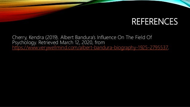 REFERENCES Cherry, Kendra (2019). Albert Bandura's Influence On The Field Of Psychology. Retrieved March 12, 2020, from ht...