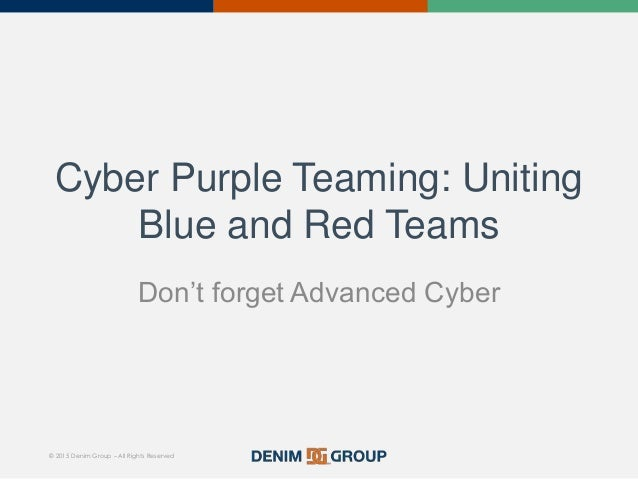 © 2015 Denim Group – All Rights Reserved Cyber Purple Teaming: Uniting Blue and Red Teams Don't forget Advanced Cyber