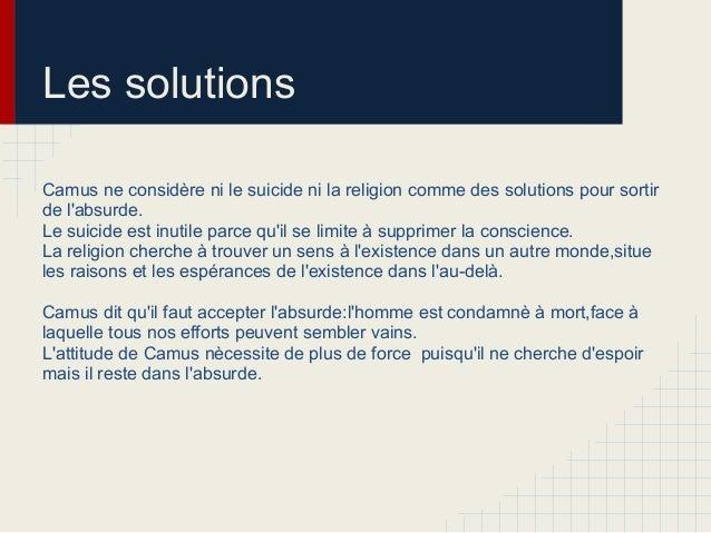 Les solutionsCamus ne considère ni le suicide ni la religion comme des solutions pour sortirde labsurde.Le suicide est inu...