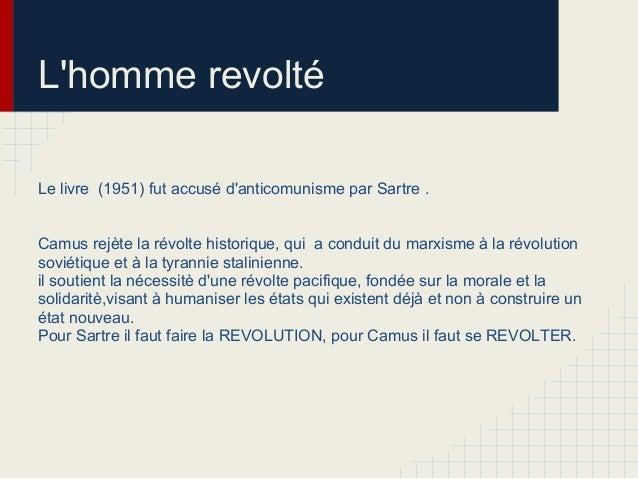 Lhomme revoltéLe livre (1951) fut accusé danticomunisme par Sartre .Camus rejète la révolte historique, qui a conduit du m...