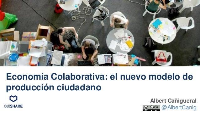Albert Cañigueral @AlbertCanig Economía Colaborativa: el nuevo modelo de producción ciudadano
