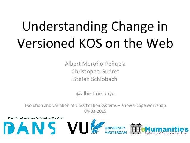 Understanding  Change  in   Versioned  KOS  on  the  Web   Albert  Meroño-‐Peñuela   Christophe  Gu...
