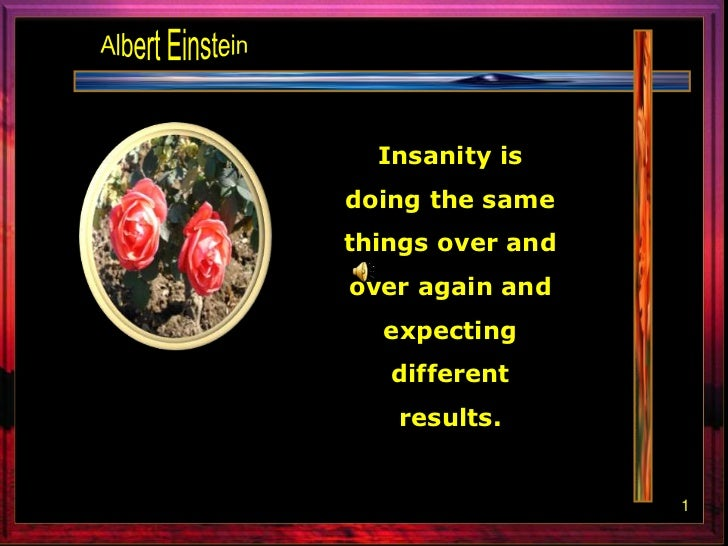 Albert Einstein<br />Insanity is doing the same things over and over again and expecting different results. <br />1<br />
