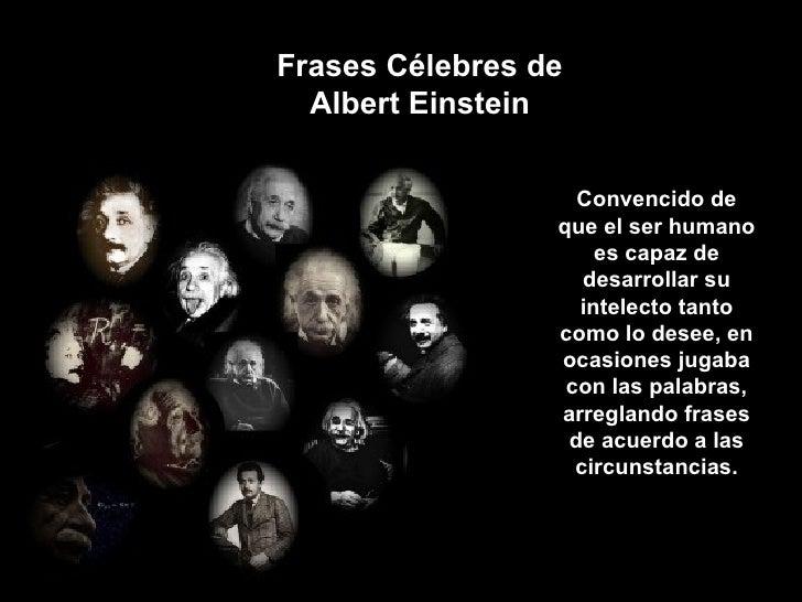 Frases Célebres de Albert Einstein Convencido de que el ser humano es capaz de desarrollar su intelecto tanto como lo dese...