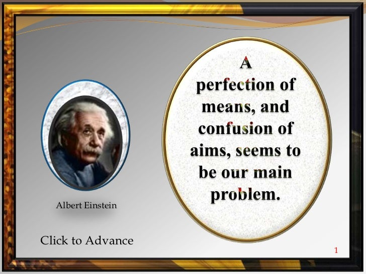 A <br />perfection of means, and confusion of aims, seems to be our main problem.<br />Albert Einstein<br />Click to Advan...