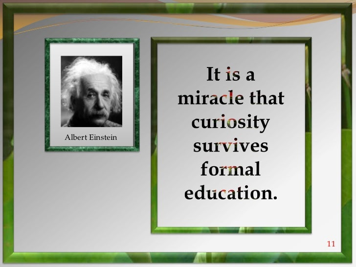 it is a miracle that curiosity survives formal education essay It is a miracle that curiosity survives formal education ~albert einstein dyslexia it is a miracle that curiosity survives formal education ~albert einstein dyslexia copyright© 2017 learning success / privacy policy / affiliate program home.
