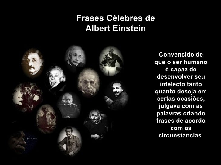 Frases Célebres de Albert Einstein Convencido de que o ser humano é capaz de desenvolver seu intelecto tanto quanto deseja...