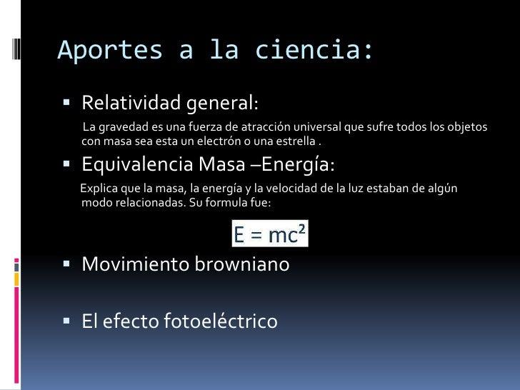 Aportes a la ciencia:<br />Relatividad general: <br />        La gravedad es una fuerza de atracción universal que sufre t...