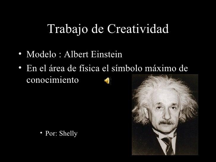 Trabajo de Creatividad• Modelo : Albert Einstein• En el área de física el símbolo máximo de  conocimiento     • Por: Shelly