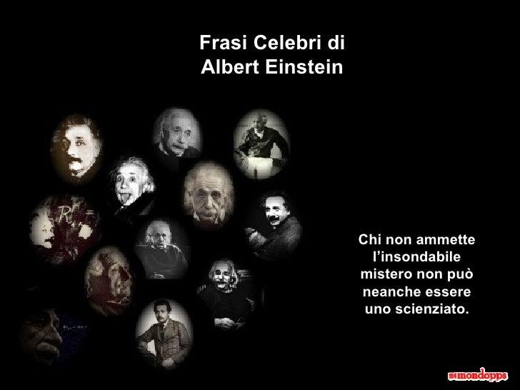 Frasi Celebri di Albert Einstein Chi non ammette l'insondabile mistero non può neanche essere uno scienziato.