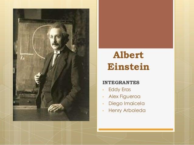 Albert Einstein INTEGRANTES • Eddy Eras • Alex Figueroa • Diego Imaicela • Henry Arboleda