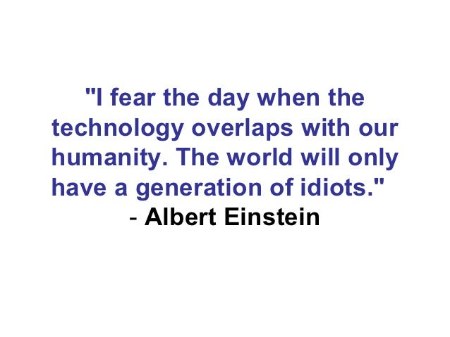 """I fear the day when thetechnology overlaps with ourhumanity. The world will onlyhave a generation of idiots.""          - ..."