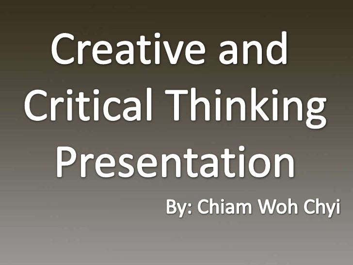 Creative and <br />Critical Thinking<br />Presentation<br />By: ChiamWohChyi<br />