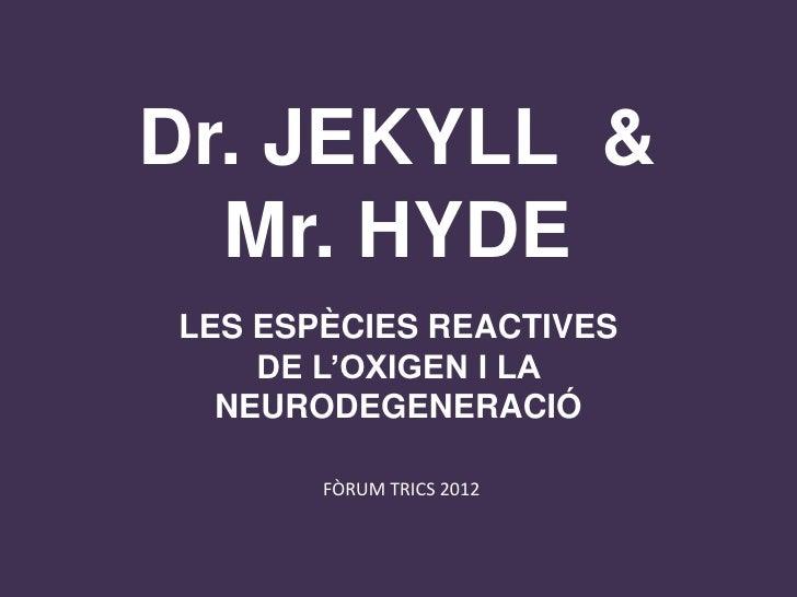 Dr. JEKYLL &  Mr. HYDELES ESPÈCIES REACTIVES    DE L'OXIGEN I LA  NEURODEGENERACIÓ       FÒRUM TRICS 2012