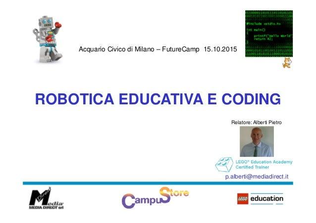 Acquario Civico di Milano – FutureCamp 15.10.2015 ROBOTICA EDUCATIVA E CODING Relatore: Alberti Pietro p.alberti@mediadire...