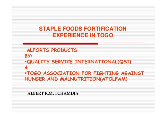 STAPLE FOODS FORTIFICATION EXPERIENCE IN TOGO ALBERT K.M. TCHAMDJA ALFORTS PRODUCTS BY: QUALITY SERVICE INTERNATIONAL(QSI)...