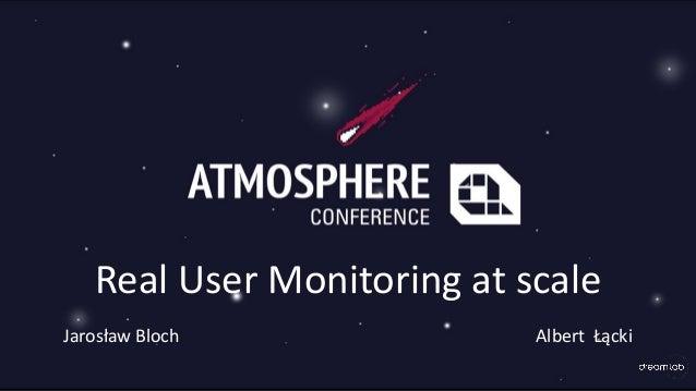 Real User Monitoring at scale Jarosław Bloch Albert Łącki