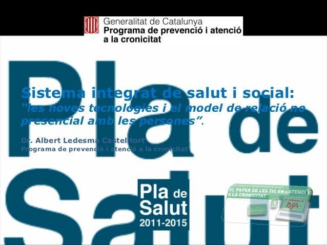 """Sistema integrat de salut i social:""""les noves tecnologies i el model de relació nopresencial amb les persones"""".Dr. Albert ..."""