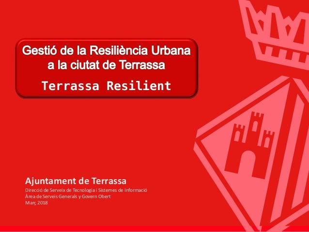 Terrassa Resilient Terrassa Resilient Ajuntament de Terrassa Direcció de Serveix de Tecnologia i Sistemes de Informació Àr...