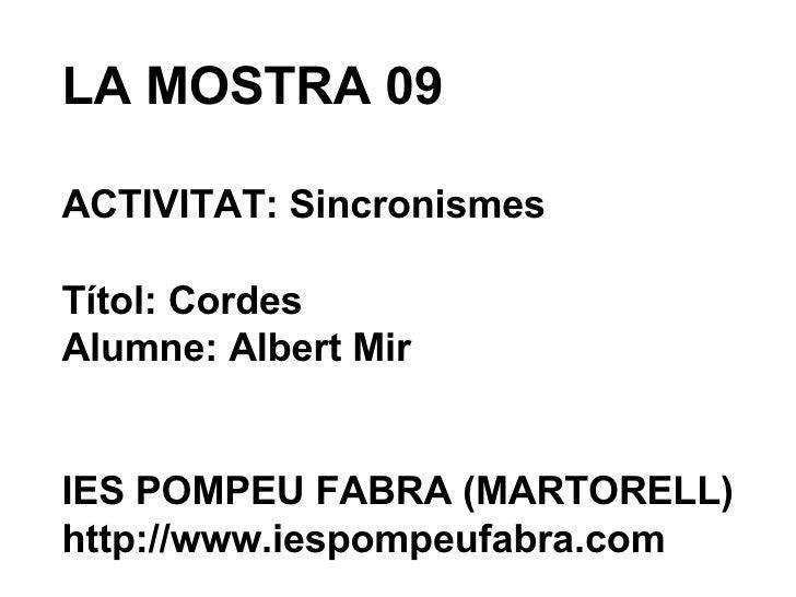 LA MOSTRA 09 ACTIVITAT: Sincronismes Títol: Cordes Alumne: Albert Mir IES POMPEU FABRA (MARTORELL) http://www.iespompeufab...