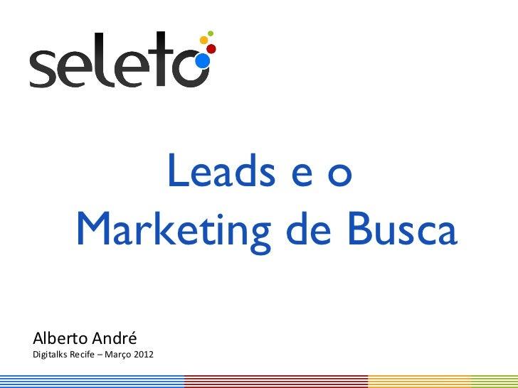 Leads e o          Marketing de BuscaAlberto AndréDigitalks Recife – Março 2012