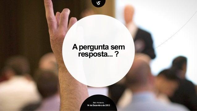 A pergunta sem resposta... ?        Belo Horizonte,   14 de Dezembro de 2012