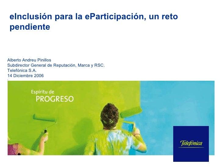 eInclusión para la eParticipación, un reto pendiente Alberto Andreu Pinillos Subdirector General de Reputación, Marca y RS...