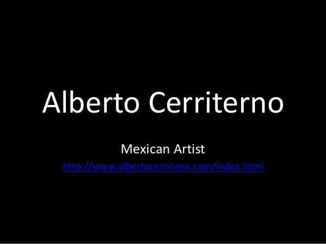 Alberto Cerriterno Mexican Artist http://www.albertocerriteno.com/index.html