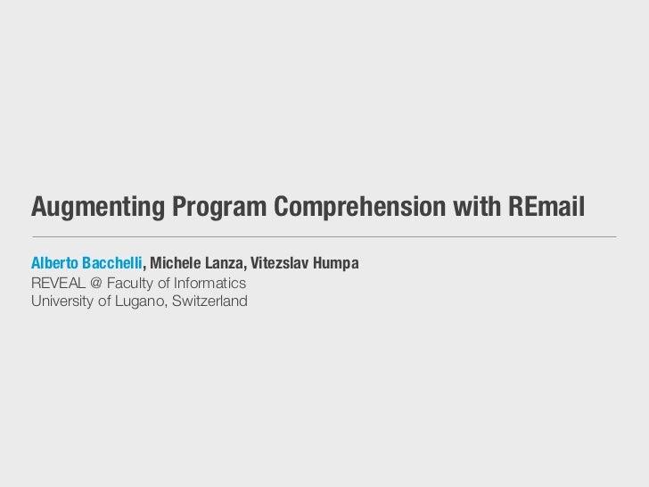 Augmenting Program Comprehension with REmailAlberto Bacchelli, Michele Lanza, Vitezslav HumpaREVEAL @ Faculty of Informati...