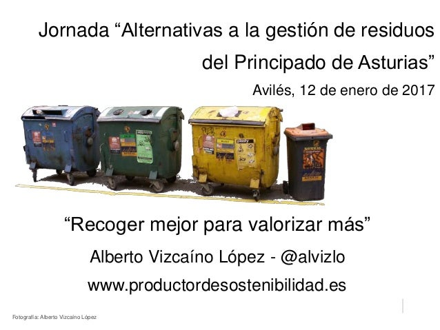 """""""Recoger mejor para valorizar más"""" Alberto Vizcaíno López - @alvizlo www.productordesostenibilidad.es Jornada """"Alternativa..."""