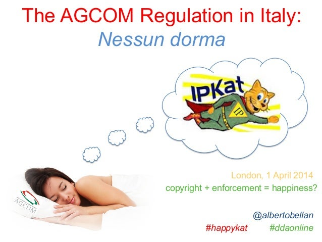 The AGCOM Regulation in Italy: Nessun dorma #happykat #ddaonline London, 1 April 2014 @albertobellan copyright + enforceme...