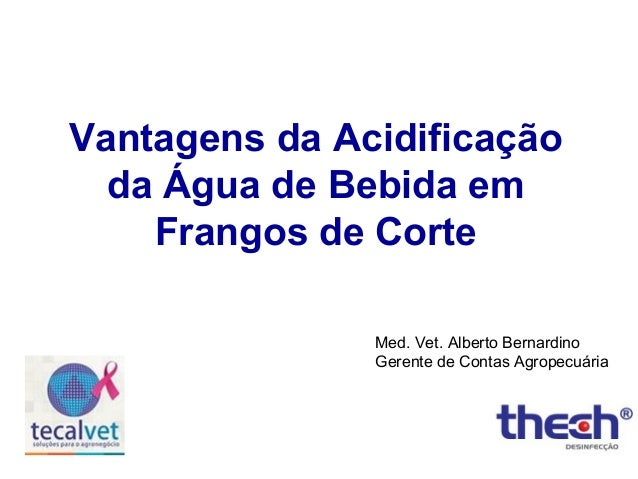 Vantagens da Acidificação da Água de Bebida em Frangos de Corte Med. Vet. Alberto Bernardino Gerente de Contas Agropecuári...
