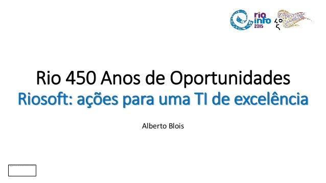 Rio 450 Anos de Oportunidades Riosoft: ações para uma TI de excelência Alberto Blois