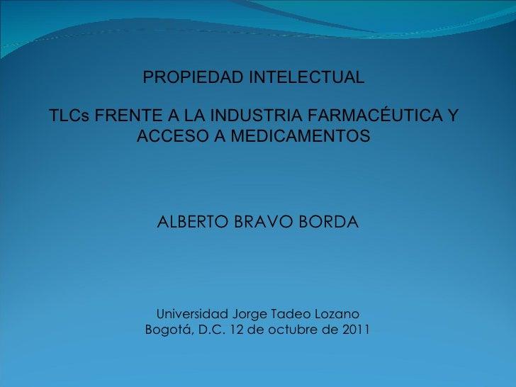ALBERTO BRAVO BORDA Universidad Jorge Tadeo Lozano Bogotá, D.C. 12 de octubre de 2011 PROPIEDAD INTELECTUAL TLCs FRENTE A ...