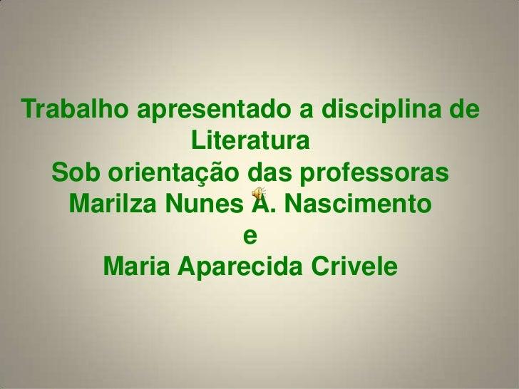 Trabalhoapresentado a disciplina de LiteraturaSob orientação das professorasMarilzaNunes A. Nascimentoe Maria AparecidaCri...