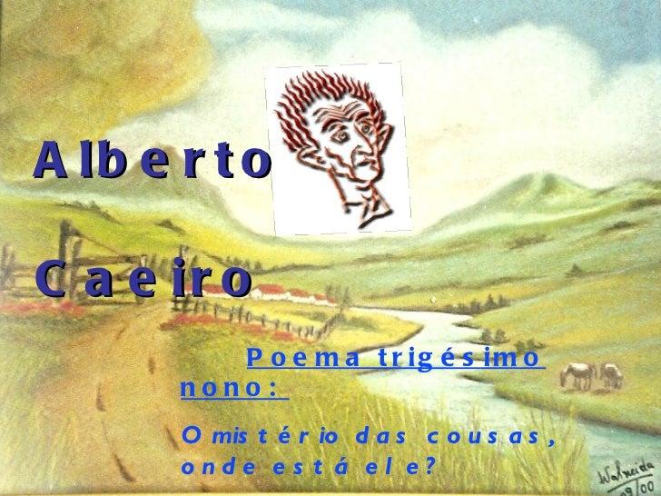 Alberto  Caeiro Poema trigésimo nono:  O mistério das cousas, onde está ele?