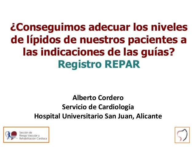 ¿Conseguimos adecuar los niveles de lípidos de nuestros pacientes a las indicaciones de las guías? Registro REPAR Alberto ...