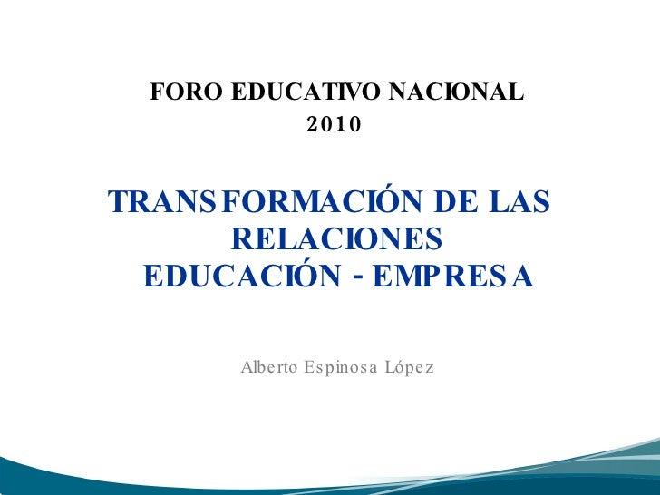 FORO EDUCATIVO NACIONAL  2010 <ul><li>TRANSFORMACIÓN DE LAS RELACIONES  EDUCACIÓN - EMPRESA  </li></ul>Alberto Espinosa ...