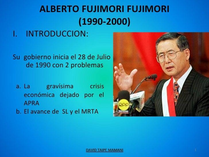 ALBERTO FUJIMORI FUJIMORI                (1990-2000)I. INTRODUCCION:Su gobierno inicia el 28 de Julio    de 1990 con 2 pro...