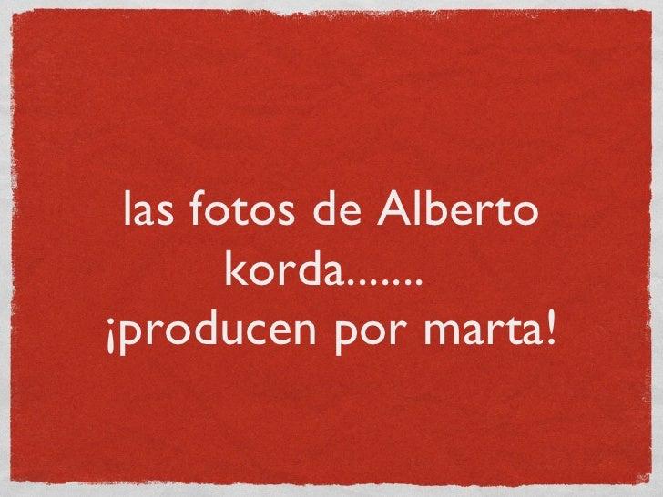 las fotos de Alberto korda.......  ¡producen por marta!