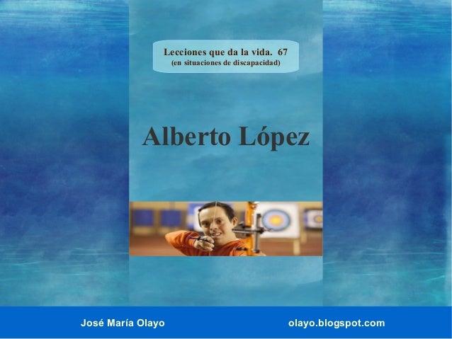 Lecciones que da la vida. 67 (en situaciones de discapacidad)  Alberto López  José María Olayo  olayo.blogspot.com